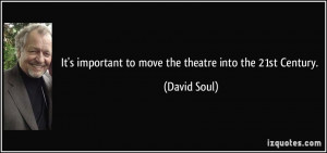 It's important to move the theatre into the 21st Century. - David Soul