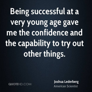 Being successful at a very young age gave me the confidence and the ...