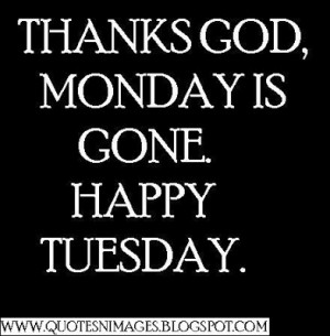 Thanks GOD, Monday is gone. Happy Tuesday.