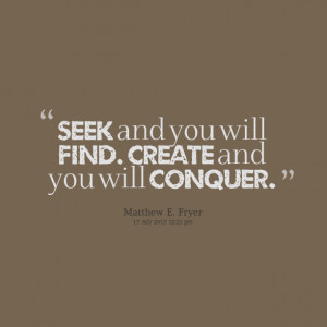 Quotes Picture: seek and you will find create and you will conquer
