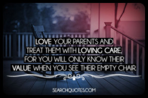 Love your parents and treat them with loving care, for you will only ...