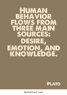 ... flows from three main sources: desire, emotion, SBD knowledge. Plato