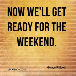 George Philpott - Now we'll get ready for the weekend.