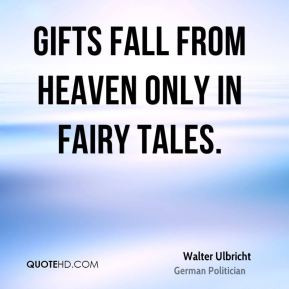 Walter Ulbricht - Gifts fall from heaven only in fairy tales.
