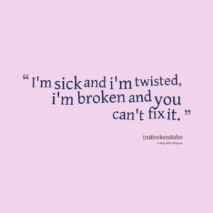 thumbnail of quotes I\'m sick and i\'m twisted, i\'m broken and you ...