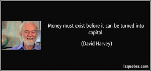 Money must exist before it can be turned into capital. - David Harvey