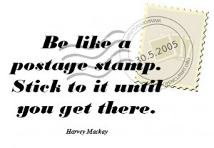 love Harvey Mackay quotes- b like a postage stamp- stick to it til u ...