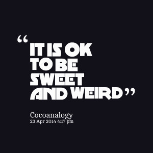 Quotes Picture: it is ok to be sweet and weird