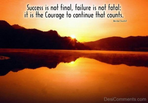 ... , failure is not fatal: it is the courage to continue that counts