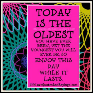 ... YET THE YOUNGEST YOU WILL EVER BE, SO ENJOY THIS DAY WHILE IT LASTS
