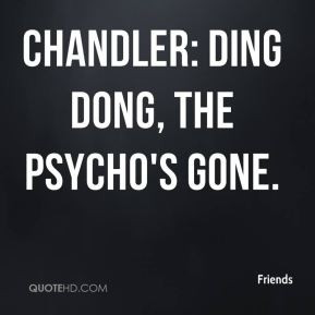 Friends - Chandler: Ding dong, the psycho's gone.