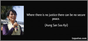 Where there is no justice there can be no secure peace. - Aung San Suu ...