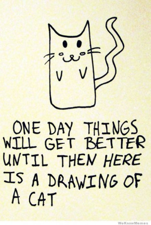 One day things will get better until then here is a drawing of a cat