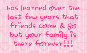 ... few years that friends come & go but your family is there forever