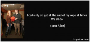 certainly do get at the end of my rope at times. We all do. - Joan ...