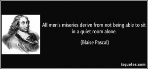 ... from not being able to sit in a quiet room alone. - Blaise Pascal