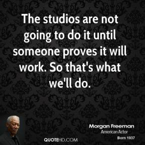 morgan-freeman-quote-the-studios-are-not-going-to-do-it-until-someone ...