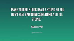 Make yourself look really stupid so you don't feel bad doing something ...