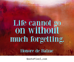 ... go on without much forgetting. - Honore de Balzac. View more images