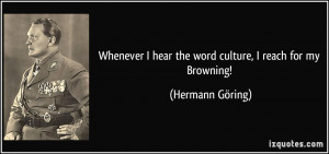 ... hear the word culture, I reach for my Browning! - Hermann Göring