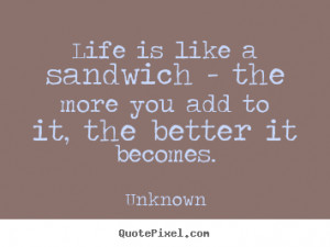 Life is like a sandwich - the more you add to it, the better.. Unknown ...