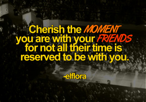 Cherish the MOMENT you are with your FRIENDS for not all their time is ...