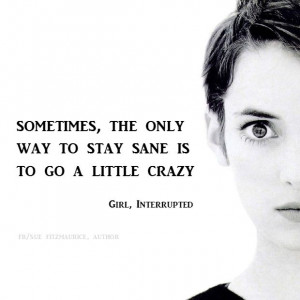 ... the only way to stay sane is to go a little crazy. - Girl, Interrupted