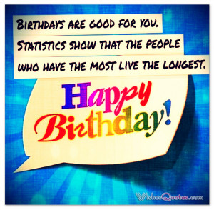 Birthdays are good for you. Statistics show that the people who have ...