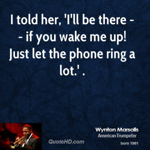 told her, 'I'll be there -- if you wake me up! Just let the phone ...