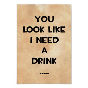 you_look_like_i_need_a_drink_funny_quote_meme_poster ...