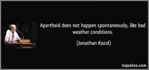 Apartheid does not happen spontaneously, like bad weather conditions ...