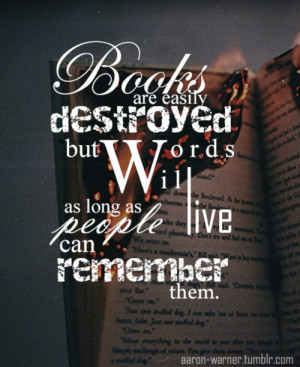 Books are easily destroyed but words will live as long as people can ...
