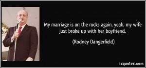 ... yeah, my wife just broke up with her boyfriend. - Rodney Dangerfield