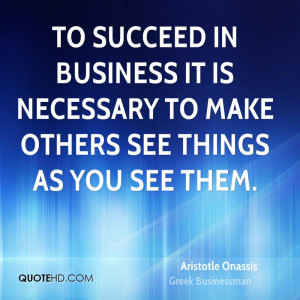 To succeed in business it is necessary to make others see things as ...