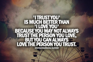... trust the person you love but you can always love the person you trust