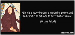 Glory is a heavy burden, a murdering poison, and to bear it is an art ...