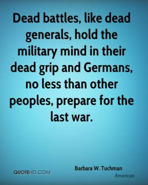 Dead battles, like dead generals, hold the military mind in their dead ...