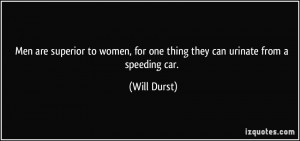 ... , for one thing they can urinate from a speeding car. - Will Durst