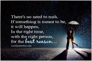 There's no need to rush. If something is meant to be, it will happen ...