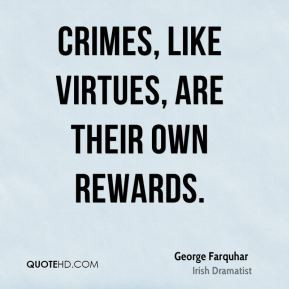 George Farquhar - Crimes, like virtues, are their own rewards.