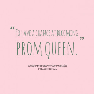 Quotes Picture: to have a chance at becoming prom queen