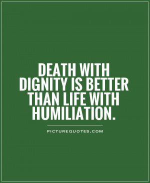Death with dignity is better than life with humiliation. Picture Quote ...