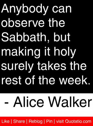 ... surely takes the rest of the week. - Alice Walker #quotes #quotations