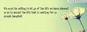 we must be willing to let go of the life we have planned , Pictures ...
