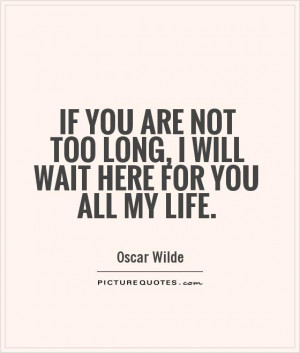 ... not too long, I will wait here for you all my life Picture Quote #1