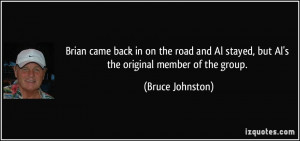... Al stayed, but Al's the original member of the group. - Bruce Johnston