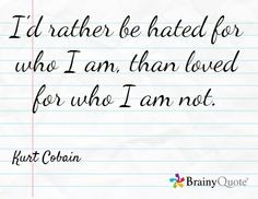 ... hated for who I am, than loved for who I am not. ~ Kurt Cobain #Quotes