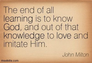 ... God, and out of that knowledge to love and imitate Him. John Milton
