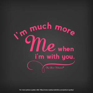 am much more me when I am with you.