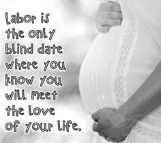 Labor is the only blind date where you know you are going to meet the ...